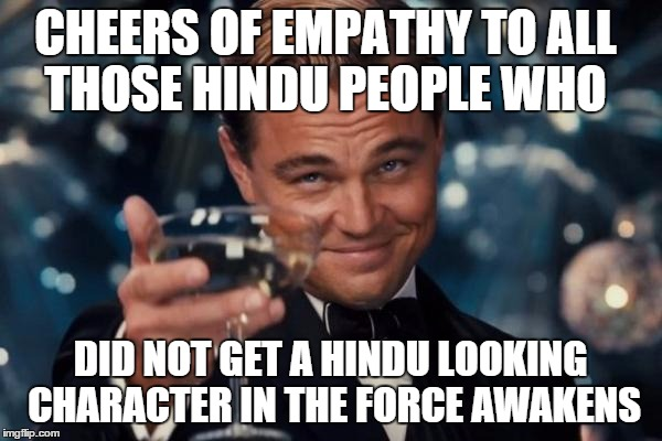 Leonardo Dicaprio Cheers Meme | CHEERS OF EMPATHY TO ALL THOSE HINDU PEOPLE WHO DID NOT GET A HINDU LOOKING CHARACTER IN THE FORCE AWAKENS | image tagged in memes,leonardo dicaprio cheers | made w/ Imgflip meme maker