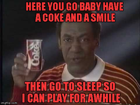 HERE YOU GO BABY HAVE A COKE AND A SMILE THEN GO TO SLEEP SO I CAN PLAY FOR AWHILE | made w/ Imgflip meme maker