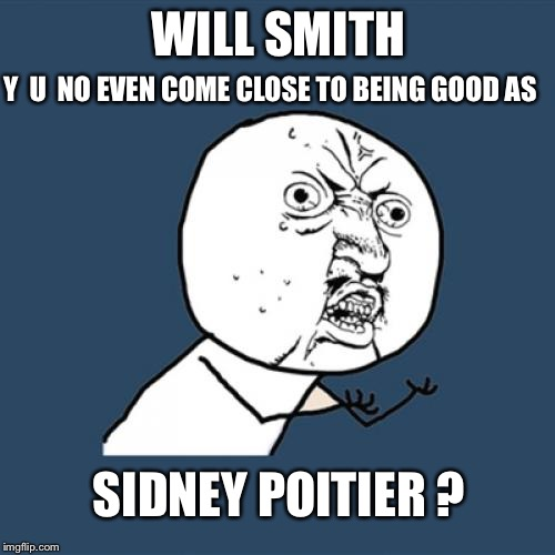 Y U No Meme | WILL SMITH SIDNEY POITIER ? Y  U  NO EVEN COME CLOSE TO BEING GOOD AS | image tagged in memes,y u no | made w/ Imgflip meme maker