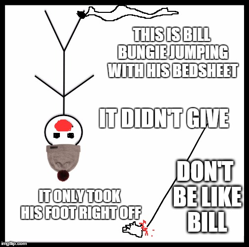 don't be like Bill | THIS IS BILL BUNGIE JUMPING WITH HIS BEDSHEET IT DIDN'T GIVE IT ONLY TOOK HIS FOOT RIGHT OFF DON'T BE LIKE BILL | image tagged in be like bill template,don't be like bill,meme,memes,funny memes | made w/ Imgflip meme maker