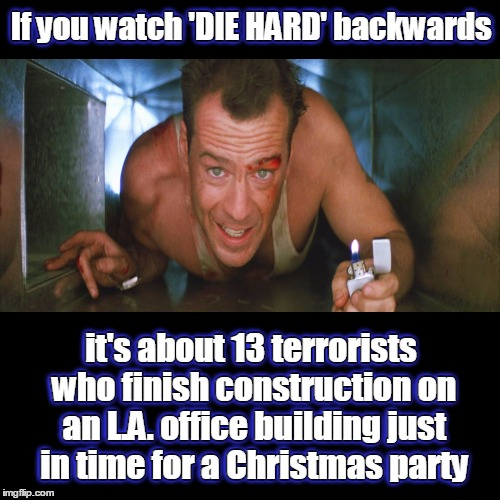 Yay ki yippee! :) |  If you watch 'DIE HARD' backwards; If you watch 'DIE HARD' backwards; it's about 13 terrorists who finish construction on an L.A. office building just in time for a Christmas party; it's about 13 terrorists who finish construction on an L.A. office building just in time for a Christmas party | image tagged in memes,funny,if you watch it backwards,die hard,bruce willis | made w/ Imgflip meme maker