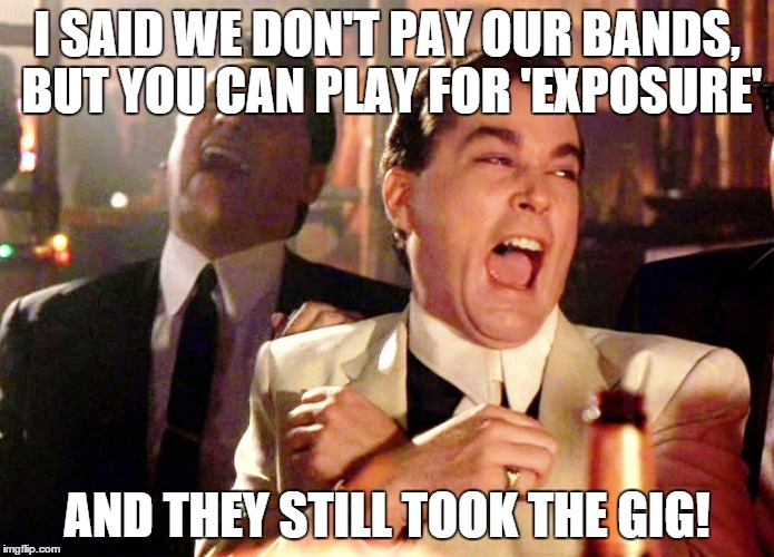 Good Fellas Hilarious Meme | I SAID WE DON'T PAY OUR BANDS, BUT YOU CAN PLAY FOR 'EXPOSURE' AND THEY STILL TOOK THE GIG! | image tagged in memes,good fellas hilarious | made w/ Imgflip meme maker