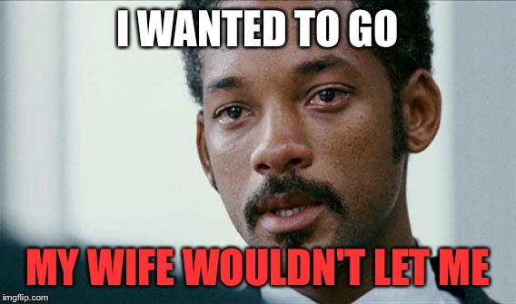I WANTED TO GO MY WIFE WOULDN'T LET ME | made w/ Imgflip meme maker