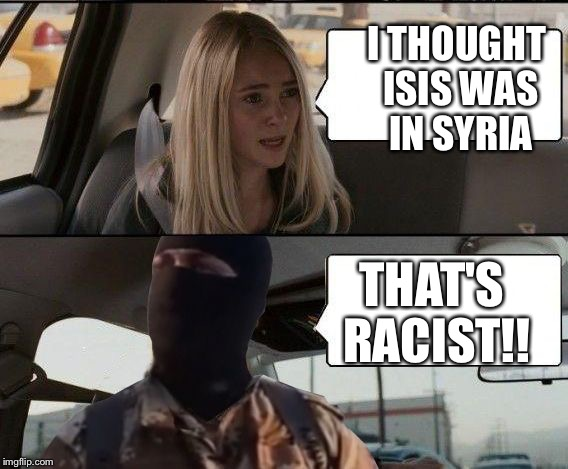 ISIS driving | I THOUGHT ISIS WAS IN SYRIA THAT'S RACIST!! | image tagged in isis driving | made w/ Imgflip meme maker