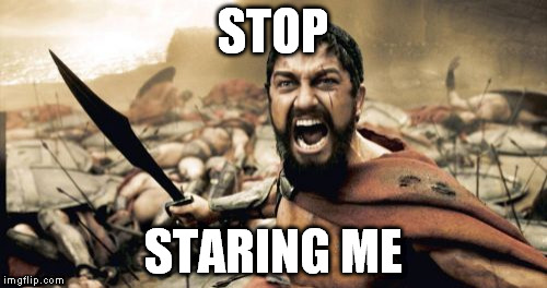 Sparta Leonidas Meme | STOP STARING ME | image tagged in memes,sparta leonidas | made w/ Imgflip meme maker