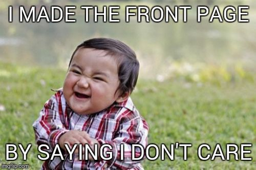 Evil Toddler Meme | I MADE THE FRONT PAGE BY SAYING I DON'T CARE | image tagged in memes,evil toddler | made w/ Imgflip meme maker