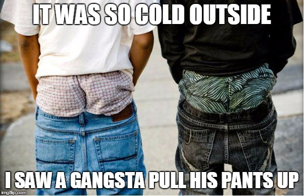 SaggyThugPants | IT WAS SO COLD OUTSIDE I SAW A GANGSTA PULL HIS PANTS UP | image tagged in saggythugpants | made w/ Imgflip meme maker