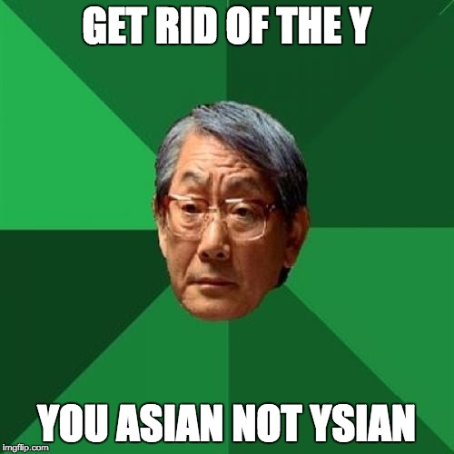 GET RID OF THE Y YOU ASIAN NOT YSIAN | made w/ Imgflip meme maker