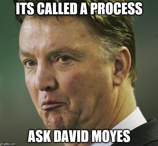 Louis van gaal | ITS CALLED A PROCESS ASK DAVID MOYES | image tagged in memes,manchester united | made w/ Imgflip meme maker
