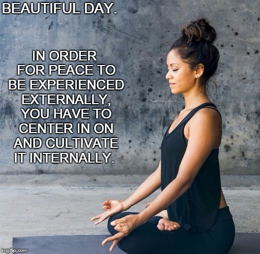 Beautiful Day.  | BEAUTIFUL DAY. IN ORDER FOR PEACE TO BE EXPERIENCED EXTERNALLY, YOU HAVE TO CENTER IN ON AND CULTIVATE IT INTERNALLY. | image tagged in love,life,peace,joy,harmony,hope | made w/ Imgflip meme maker