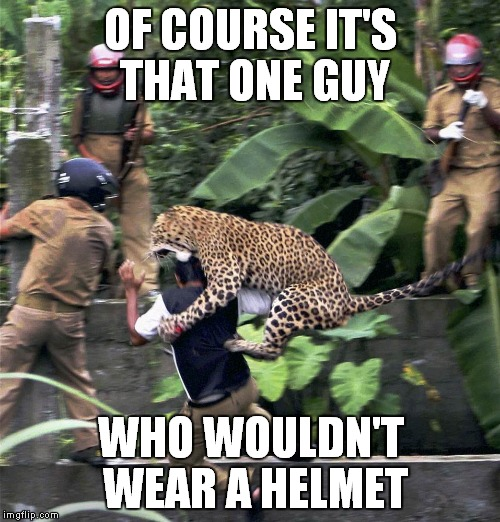 OF COURSE IT'S THAT ONE GUY WHO WOULDN'T WEAR A HELMET | made w/ Imgflip meme maker