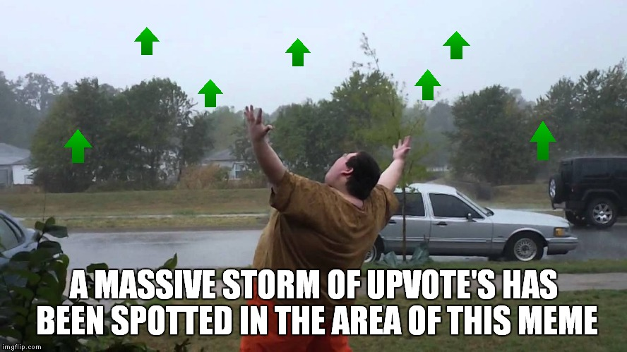 A MASSIVE STORM OF UPVOTE'S HAS BEEN SPOTTED IN THE AREA OF THIS MEME | made w/ Imgflip meme maker