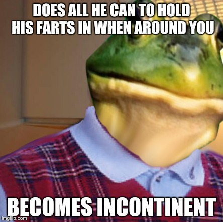 bad luck good guy bachelor frog | DOES ALL HE CAN TO HOLD HIS FARTS IN WHEN AROUND YOU BECOMES INCONTINENT | image tagged in memes,mashup,foul bachelor frog,bad luck brian,good guy greg | made w/ Imgflip meme maker