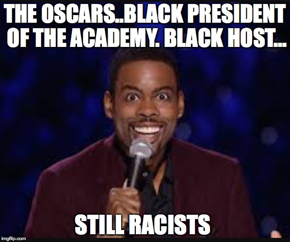 Chris rock | THE OSCARS..BLACK PRESIDENT OF THE ACADEMY. BLACK HOST... STILL RACISTS | image tagged in chris rock | made w/ Imgflip meme maker