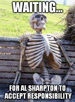 Waiting Skeleton Meme | WAITING... FOR AL SHARPTON TO ACCEPT RESPONSIBILITY | image tagged in memes,waiting skeleton | made w/ Imgflip meme maker