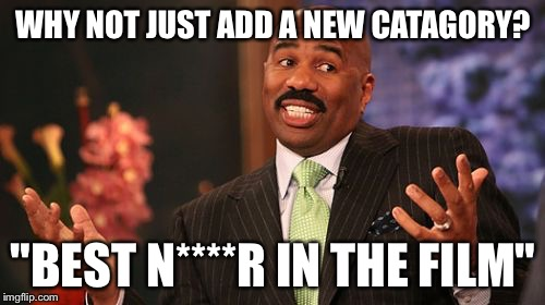"Steve Harvey Meme | WHY NOT JUST ADD A NEW CATAGORY? ""BEST N****R IN THE FILM"" 