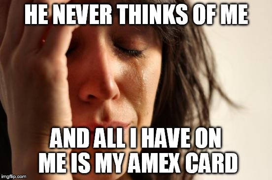 First World Problems Meme | HE NEVER THINKS OF ME AND ALL I HAVE ON ME IS MY AMEX CARD | image tagged in memes,first world problems | made w/ Imgflip meme maker