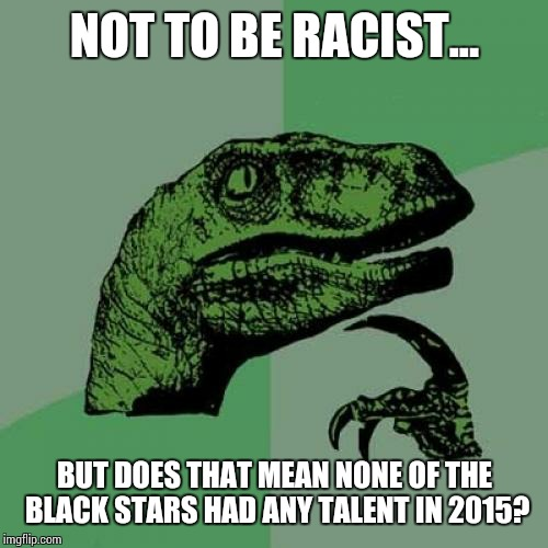 Philosoraptor Meme | NOT TO BE RACIST... BUT DOES THAT MEAN NONE OF THE BLACK STARS HAD ANY TALENT IN 2015? | image tagged in memes,philosoraptor | made w/ Imgflip meme maker