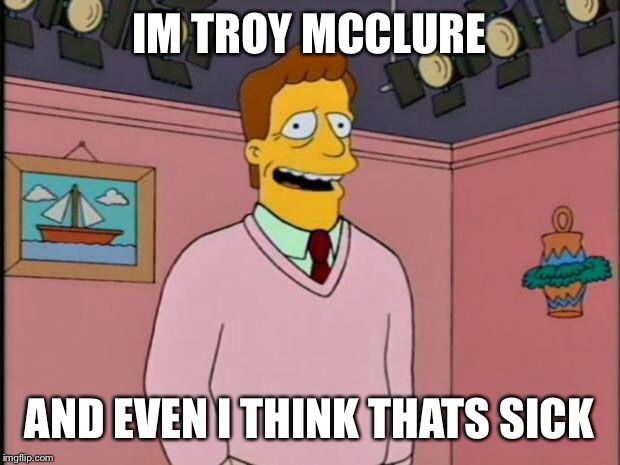 Troy McClure | IM TROY MCCLURE AND EVEN I THINK THATS SICK | image tagged in troy mcclure | made w/ Imgflip meme maker