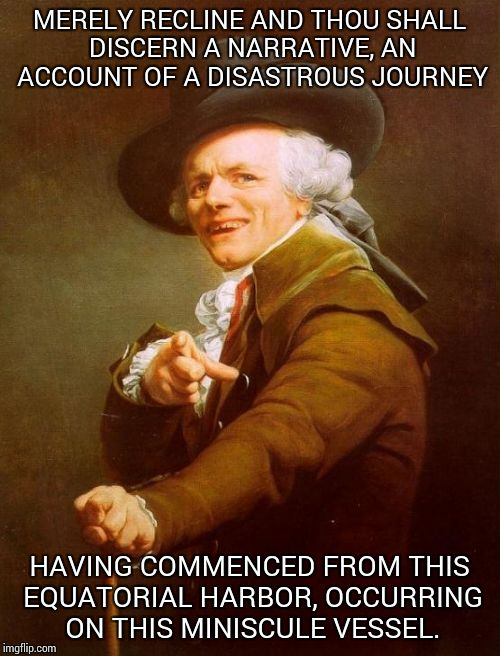 Joseph Ducreux Meme | MERELY RECLINE AND THOU SHALL DISCERN A NARRATIVE, AN ACCOUNT OF A DISASTROUS JOURNEY HAVING COMMENCED FROM THIS EQUATORIAL HARBOR, OCCURRIN | image tagged in memes,joseph ducreux | made w/ Imgflip meme maker