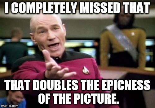 Picard Wtf Meme | I COMPLETELY MISSED THAT THAT DOUBLES THE EPICNESS OF THE PICTURE. | image tagged in memes,picard wtf | made w/ Imgflip meme maker