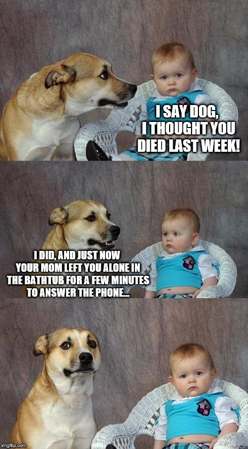 Depressing Meme Vol X | I SAY DOG, I THOUGHT YOU DIED LAST WEEK! I DID, AND JUST NOW YOUR MOM LEFT YOU ALONE IN THE BATHTUB FOR A FEW MINUTES TO ANSWER THE PHONE... | image tagged in memes,dad joke dog | made w/ Imgflip meme maker