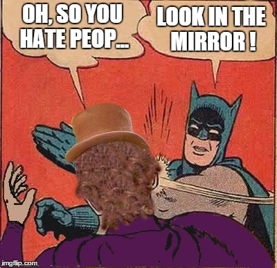 ... something about glass houses ... and stuff in thy own eye, er... |  LOOK IN THE MIRROR ! OH, SO YOU HATE PEOP... | image tagged in batman,wonka | made w/ Imgflip meme maker
