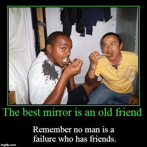 The best mirror is an old friend | Remember no man is a failure who has friends. | image tagged in funny,demotivationals | made w/ Imgflip demotivational maker