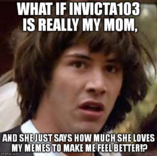 In all seriousness, though, Invicta seems to be a fan of my memes. | WHAT IF INVICTA103 IS REALLY MY MOM, AND SHE JUST SAYS HOW MUCH SHE LOVES MY MEMES TO MAKE ME FEEL BETTER!? | image tagged in memes,conspiracy keanu | made w/ Imgflip meme maker