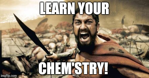 Sparta Leonidas Meme | LEARN YOUR CHEM'STRY! | image tagged in memes,sparta leonidas | made w/ Imgflip meme maker
