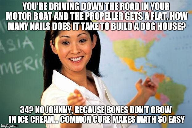 Unhelpful High school Teacher |  YOU'RE DRIVING DOWN THE ROAD IN YOUR MOTOR BOAT AND THE PROPELLER GETS A FLAT, HOW MANY NAILS DOES IT TAKE TO BUILD A DOG HOUSE? 34? NO JOHNNY, BECAUSE BONES DON'T GROW IN ICE CREAM... COMMON CORE MAKES MATH SO EASY | image tagged in unhelpful high school teacher | made w/ Imgflip meme maker
