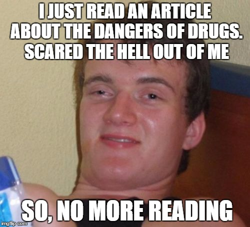 10 Guy Meme | I JUST READ AN ARTICLE ABOUT THE DANGERS OF DRUGS. SCARED THE HELL OUT OF ME SO, NO MORE READING | image tagged in memes,10 guy | made w/ Imgflip meme maker
