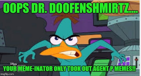 OOPS DR. DOOFENSHMIRTZ.... YOUR MEME-INATOR ONLY TOOK OUT AGENT P MEMES!! | made w/ Imgflip meme maker