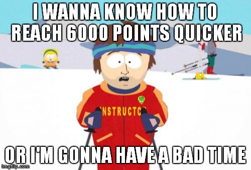Super Cool Ski Instructor |  I WANNA KNOW HOW TO REACH 6000 POINTS QUICKER; OR I'M GONNA HAVE A BAD TIME | image tagged in memes,super cool ski instructor | made w/ Imgflip meme maker