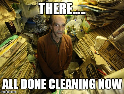 THERE..... ALL DONE CLEANING NOW | made w/ Imgflip meme maker