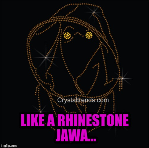 LIKE A RHINESTONE JAWA... | made w/ Imgflip meme maker