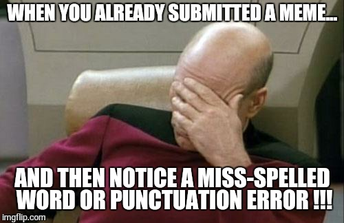 Miss-spelled words noticed after submission.   | WHEN YOU ALREADY SUBMITTED A MEME... AND THEN NOTICE A MISS-SPELLED WORD OR PUNCTUATION ERROR !!! | image tagged in memes,captain picard facepalm | made w/ Imgflip meme maker