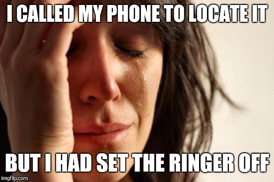 First World Problems Meme | I CALLED MY PHONE TO LOCATE IT BUT I HAD SET THE RINGER OFF | image tagged in memes,first world problems | made w/ Imgflip meme maker