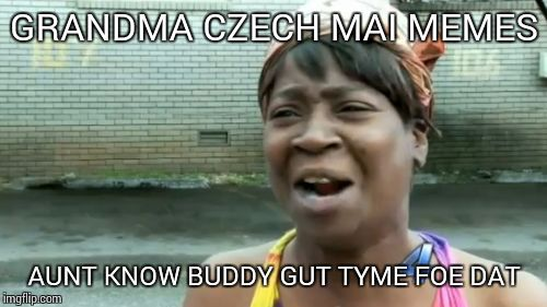 Aint Nobody Got Time For That Meme | GRANDMA CZECH MAI MEMES AUNT KNOW BUDDY GUT TYME FOE DAT | image tagged in memes,aint nobody got time for that | made w/ Imgflip meme maker