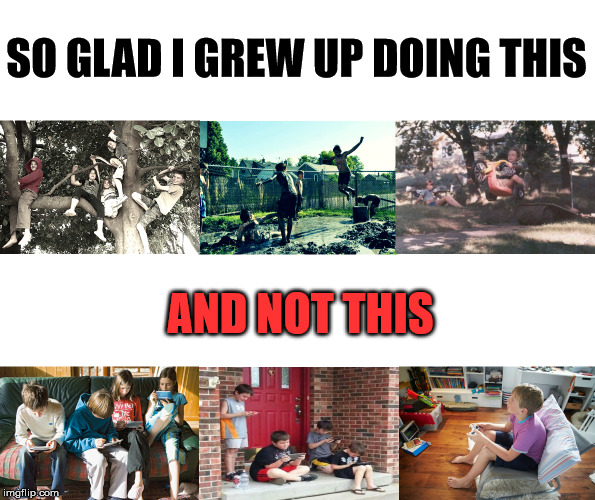 Kids playing |  SO GLAD I GREW UP DOING THIS; AND NOT THIS | image tagged in kids playing | made w/ Imgflip meme maker