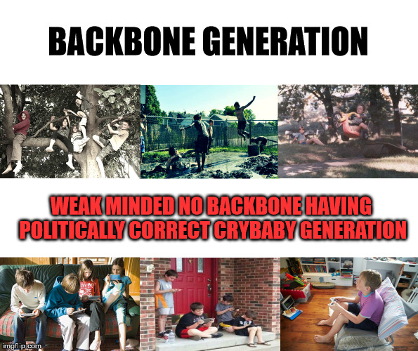 Kids playing |  BACKBONE GENERATION; WEAK MINDED NO BACKBONE HAVING POLITICALLY CORRECT CRYBABY GENERATION | image tagged in kids playing | made w/ Imgflip meme maker