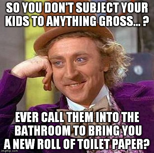 Poor kids have to pinch their noses!  | SO YOU DON'T SUBJECT YOUR KIDS TO ANYTHING GROSS... ? EVER CALL THEM INTO THE BATHROOM TO BRING YOU A NEW ROLL OF TOILET PAPER? | image tagged in memes,creepy condescending wonka | made w/ Imgflip meme maker