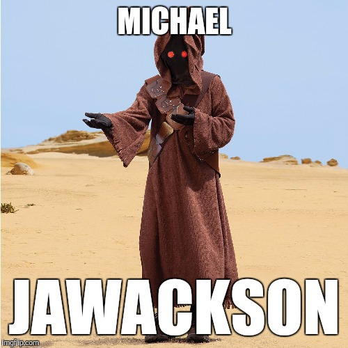 Jawanna Be Startin' Somethin'? | MICHAEL JAWACKSON | image tagged in funny,memes,bad joke jawa,michael jackson,star wars memes,smooth criminal | made w/ Imgflip meme maker