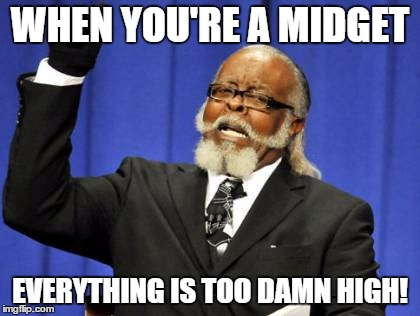 Too Damn High Meme | WHEN YOU'RE A MIDGET EVERYTHING IS TOO DAMN HIGH! | image tagged in memes,too damn high | made w/ Imgflip meme maker