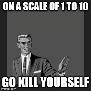 Kill Yourself Guy Meme | ON A SCALE OF 1 TO 10 GO KILL YOURSELF | image tagged in memes,kill yourself guy | made w/ Imgflip meme maker