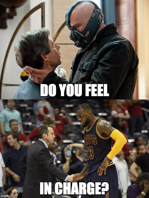 And this gives you power over me? | DO YOU FEEL IN CHARGE? | image tagged in lebron james,bane,cleveland cavaliers,cavs,coach | made w/ Imgflip meme maker