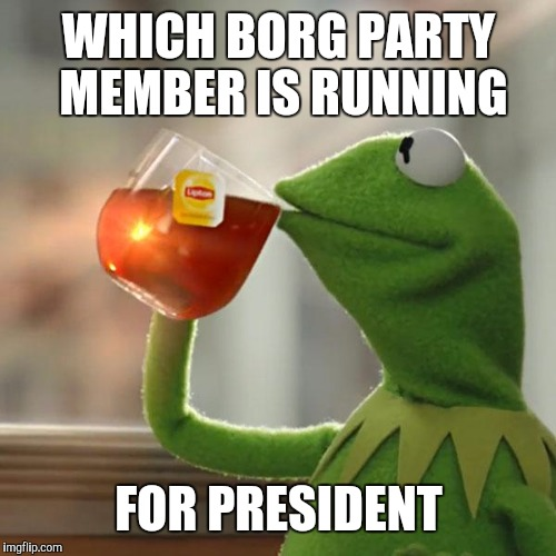 But Thats None Of My Business Meme | WHICH BORG PARTY MEMBER IS RUNNING FOR PRESIDENT | image tagged in memes,but thats none of my business,kermit the frog | made w/ Imgflip meme maker