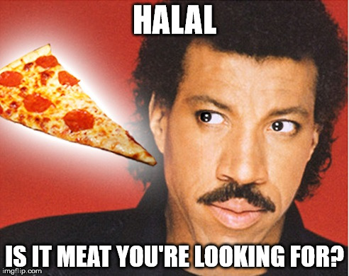 Lionel Pizza |  HALAL; IS IT MEAT YOU'RE LOOKING FOR? | image tagged in lionel richie,memes,halal,pizza | made w/ Imgflip meme maker