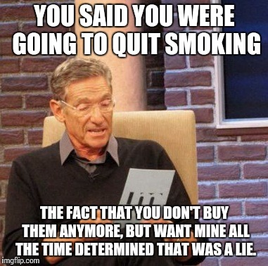 Maury Lie Detector Meme |  YOU SAID YOU WERE GOING TO QUIT SMOKING; THE FACT THAT YOU DON'T BUY THEM ANYMORE, BUT WANT MINE ALL THE TIME DETERMINED THAT WAS A LIE. | image tagged in memes,maury lie detector,AdviceAnimals | made w/ Imgflip meme maker