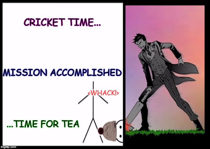 Kill Bill | CRICKET TIME... ...TIME FOR TEA MISSION ACCOMPLISHED <WHACK!> | image tagged in kill bill,don't be like bill,dodge,cricket | made w/ Imgflip meme maker